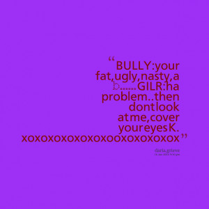 Quotes Picture: bully:your fat,ugly,nasty,a b gilr:ha problemthen dont ...