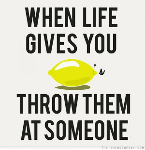 When life gives you lemons throw them at someone