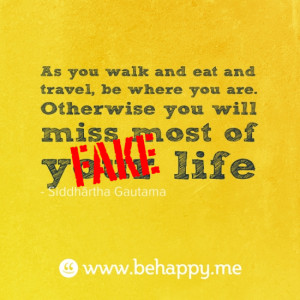 As you walk and eat and travel, be where you are. Otherwise you will ...