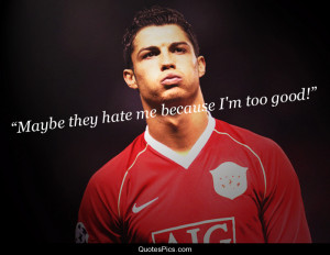Maybe they hate me because I'm too good – Cristiano Ronaldo