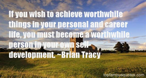 If you wish to achieve worthwhile things in your personal and career ...