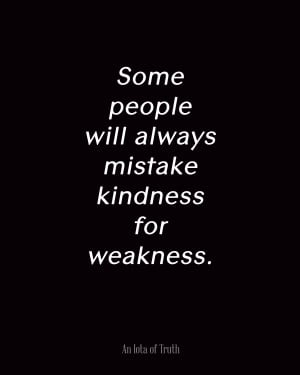 Some people will always mistake kindness for weakness.