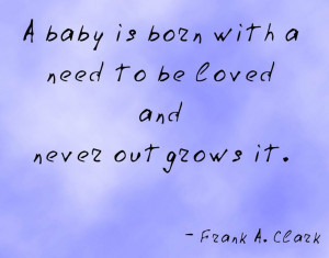 baby is born with a need to be loved and never outgrows it.
