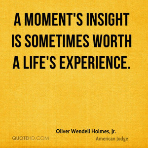 moment's insight is sometimes worth a life's experience.