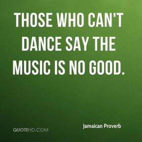Those who can't dance say the music is no good. - Jamaican Proverb