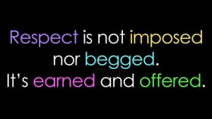 Respect Quote: Respect is not imposed nor begged. It's...