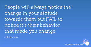 People will always notice the change in your attitude towards them but ...