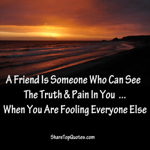 Friend Is Someone Who Can See The Truth & Pain In You,when You are ...