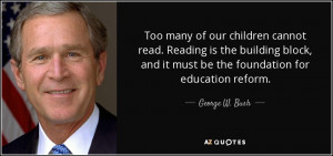 ... and it must be the foundation for education reform. - George W. Bush