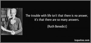 ... is no answer, it's that there are so many answers. - Ruth Benedict