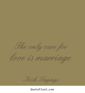 The only cure for love is marriage Irish Sayings great love quote