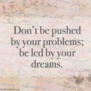 Don't Be Pushed By Your Problems, Be Led By Your Dreams: Quote About ...