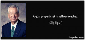 goal properly set is halfway reached. - Zig Ziglar
