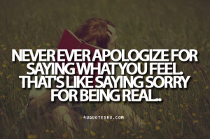Quote: Never ever apologize for saying what you feel. That's like ...