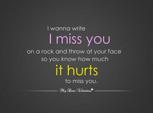 miss you on a rock and throw it at your face so you know how much ...