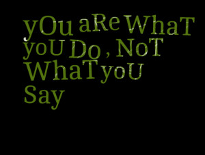 Quotes Picture: you are what you do , not what you say