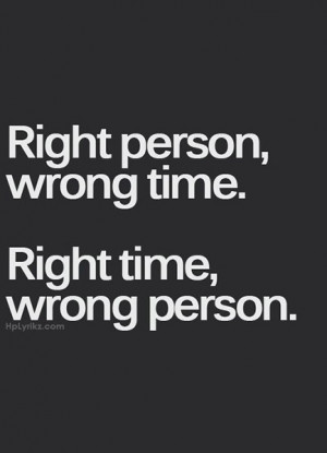 Right person, wrong time. Right time, wrong person.