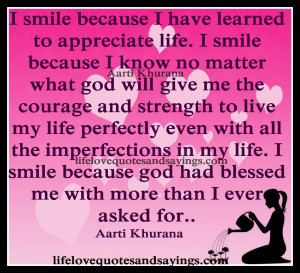 smile because I have learned to appreciate life. I smile because I ...