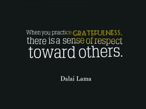 When you practice gratefulness, there is a sense of respect toward ...