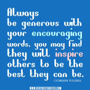 Always be generous with your encouraging words, you may find they will ...