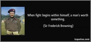When fight begins within himself, a man's worth something. - Sir ...