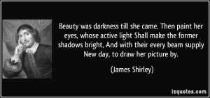 Beauty was darkness till she came. Then paint her eyes, whose active ...
