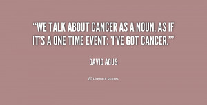 We talk about cancer as a noun, as if it's a one time event: 'I've got ...