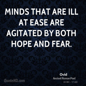 Minds that are ill at ease are agitated by both hope and fear.