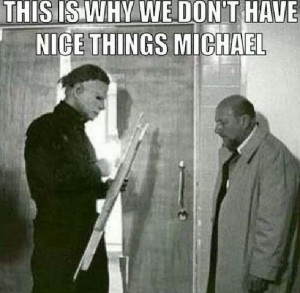 Michael Myers humor! It's funny if you were a destructive kid and your ...