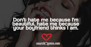 ... me because I'm beautiful, hate me because your boyfriend thinks I am