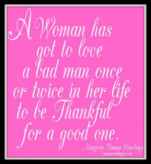 to love a bad man once or twice in her life to be thankful for a good ...