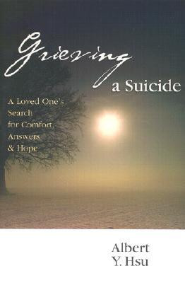 Grieving a Suicide: A Loved One's Search for Comfort, Answers and Hope