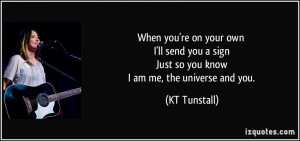 ... sign Just so you know I am me, the universe and you. - KT Tunstall