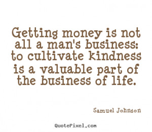 Getting money is not all a man's business: to cultivate kindness is a ...