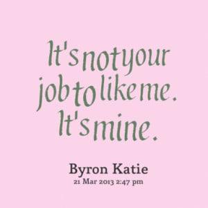 It's not your job to like me. It's mine.
