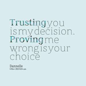 Quotes Picture: trusting you is my decision proving me wrong is your ...