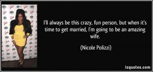 this crazy, fun person, but when it's time to get married, I'm going ...