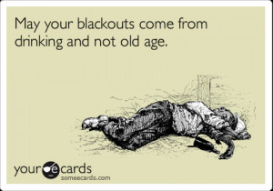 ... Birthday Ecard: May your blackouts come from drinking and not old age
