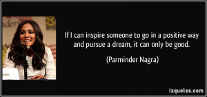 If I can inspire someone to go in a positive way and pursue a dream ...