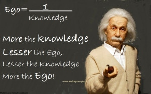Ego is the inverse of knowledge. More the knowledge, lesser the ego ...