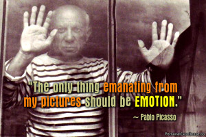 """... thing emanating from my pictures should be emotion."""" ~ Pablo Picasso"""