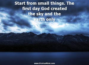 Start from small things. The first day God created the sky and the ...