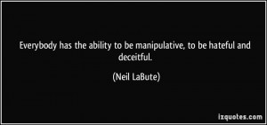 ... ability to be manipulative, to be hateful and deceitful. - Neil LaBute