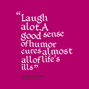 Quotes Picture: laugh alota good sense of humor cures almost all of ...