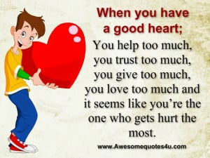 when you have a good heart you help too much