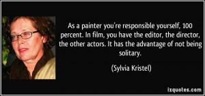 As a painter you're responsible yourself, 100 percent. In film, you ...