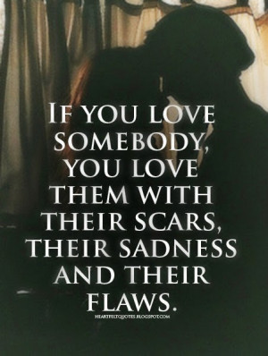 if you love somebody you love them with their scars their sadness and ...