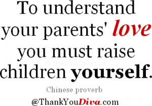 To understand your parents' love you must raise children yourself ...