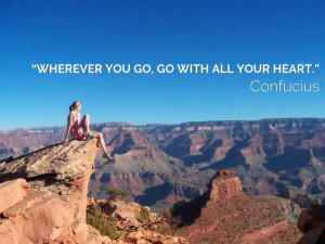 "Wherever you go, go with all your heart."" – Confucius"