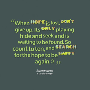 Quotes Picture: when hope is lost, don't give up its only playing hide ...